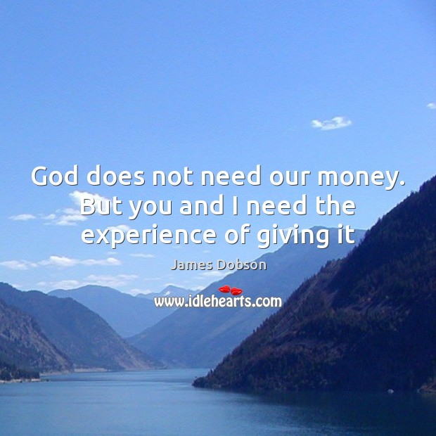 Image, God does not need our money. But you and I need the experience of giving it