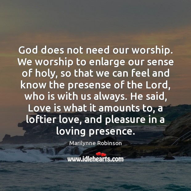 God does not need our worship. We worship to enlarge our sense Marilynne Robinson Picture Quote