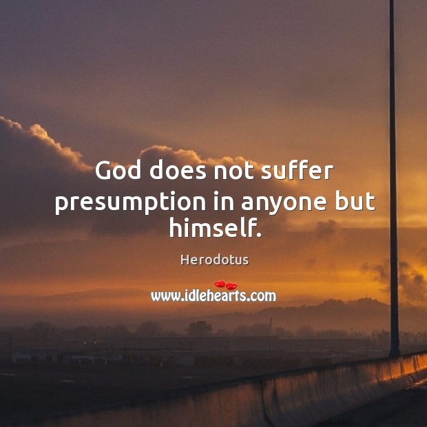 Image, God does not suffer presumption in anyone but himself.