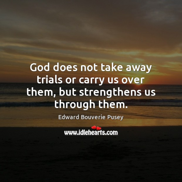 God does not take away trials or carry us over them, but strengthens us through them. Image