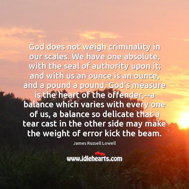 God does not weigh criminality in our scales. We have one absolute, James Russell Lowell Picture Quote