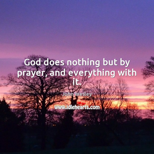 God does nothing but by prayer, and everything with it. John Wesley Picture Quote