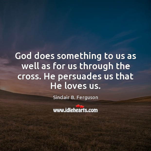 God does something to us as well as for us through the Sinclair B. Ferguson Picture Quote