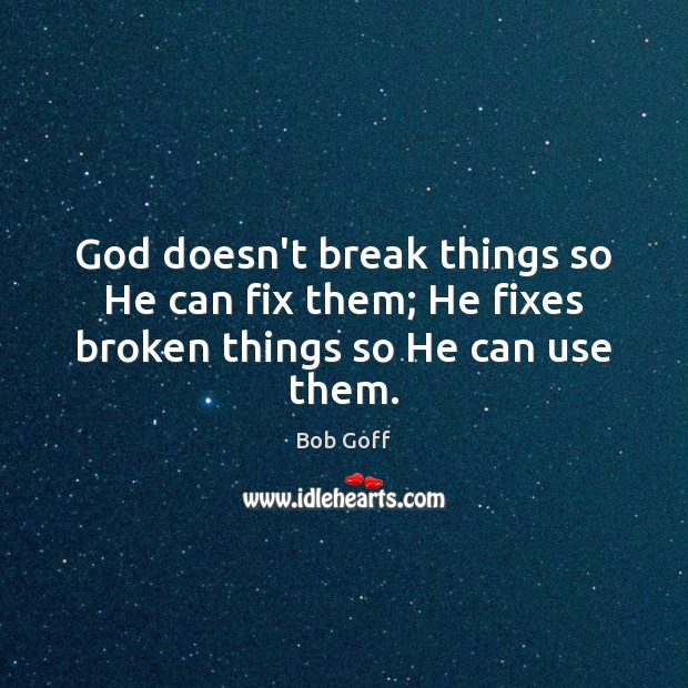 God doesn't break things so He can fix them; He fixes broken things so He can use them. Bob Goff Picture Quote