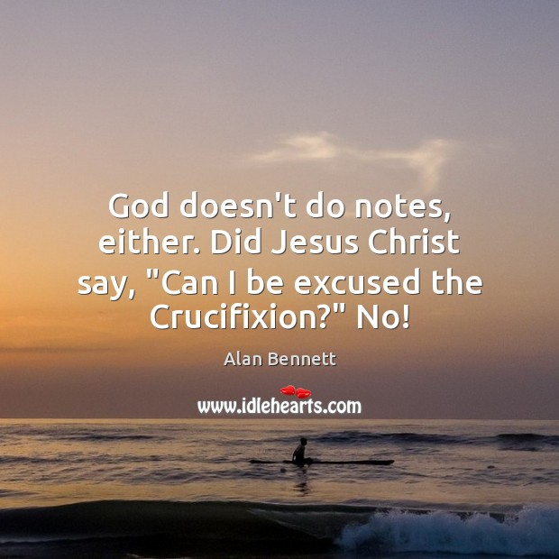 "Image, God doesn't do notes, either. Did Jesus Christ say, ""Can I be"