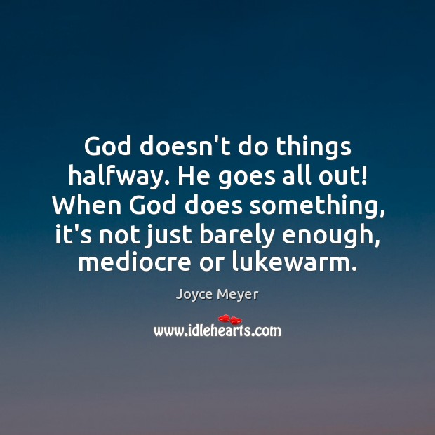God doesn't do things halfway. He goes all out! When God does Joyce Meyer Picture Quote