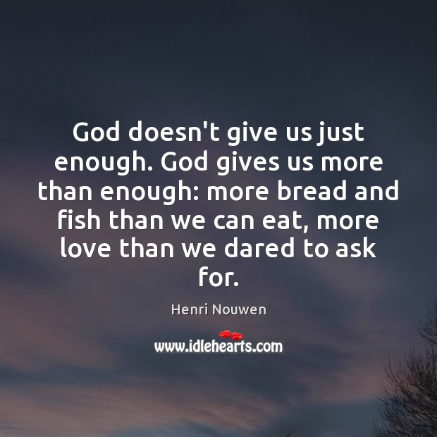 God doesn't give us just enough. God gives us more than enough: Henri Nouwen Picture Quote