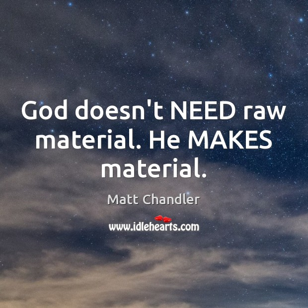 God doesn't NEED raw material. He MAKES material. Image