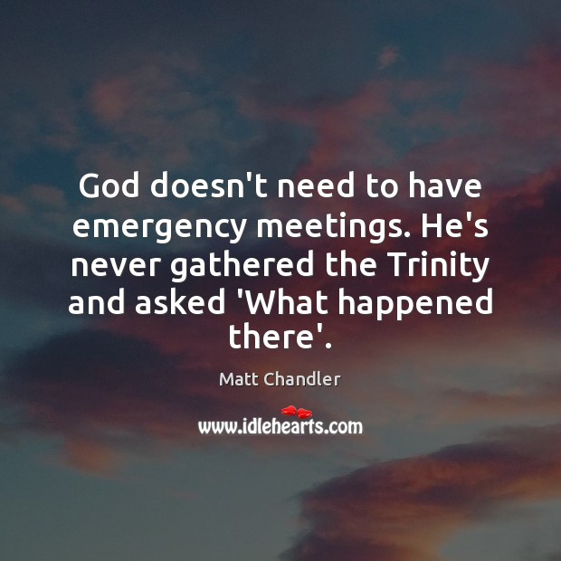 God doesn't need to have emergency meetings. He's never gathered the Trinity Image
