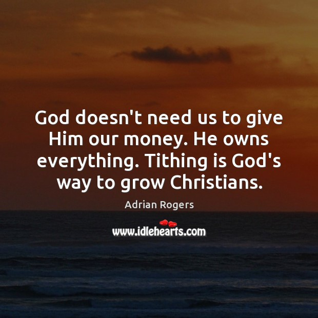 God doesn't need us to give Him our money. He owns everything. Adrian Rogers Picture Quote