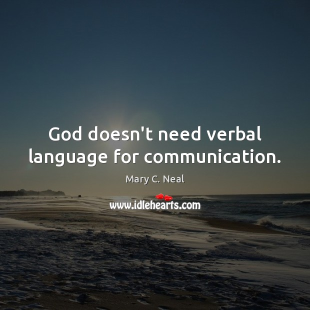 God doesn't need verbal language for communication. Mary C. Neal Picture Quote