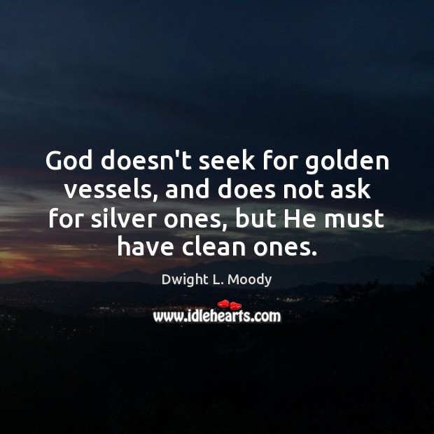 God doesn't seek for golden vessels, and does not ask for silver Dwight L. Moody Picture Quote