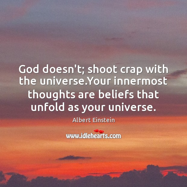God doesn't; shoot crap with the universe.Your innermost thoughts are beliefs Image