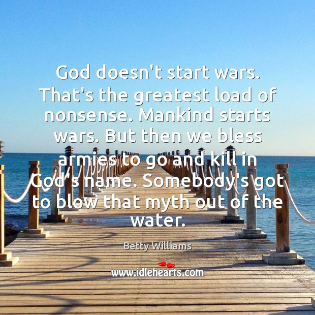 God doesn't start wars. That's the greatest load of nonsense. Mankind starts Image