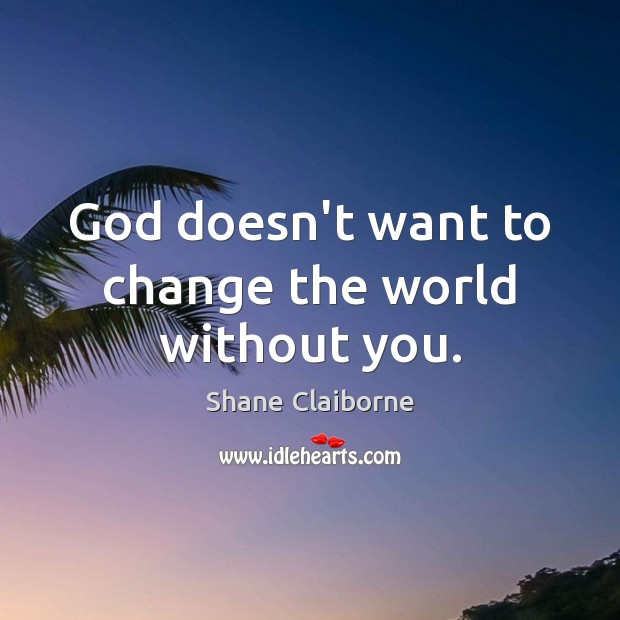 God doesn't want to change the world without you. Image