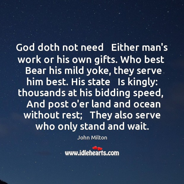 Image, God doth not need   Either man's work or his own gifts. Who