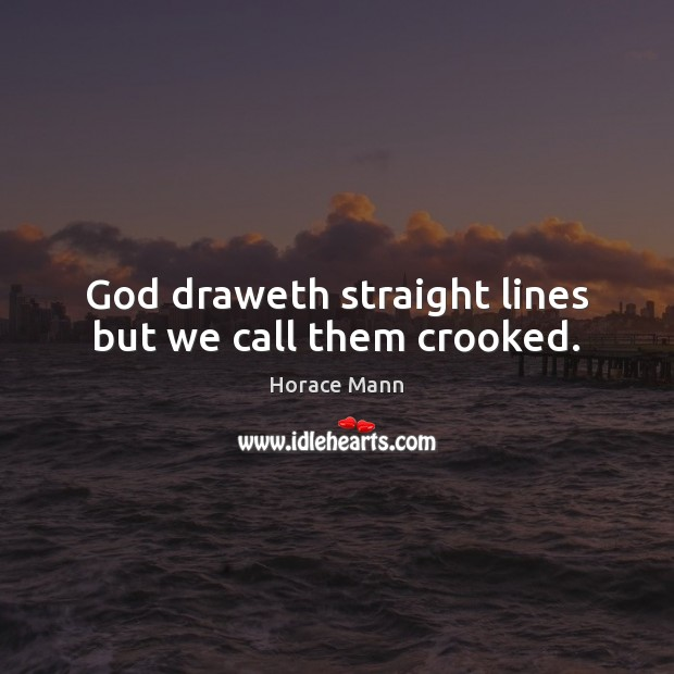 God draweth straight lines but we call them crooked. Horace Mann Picture Quote