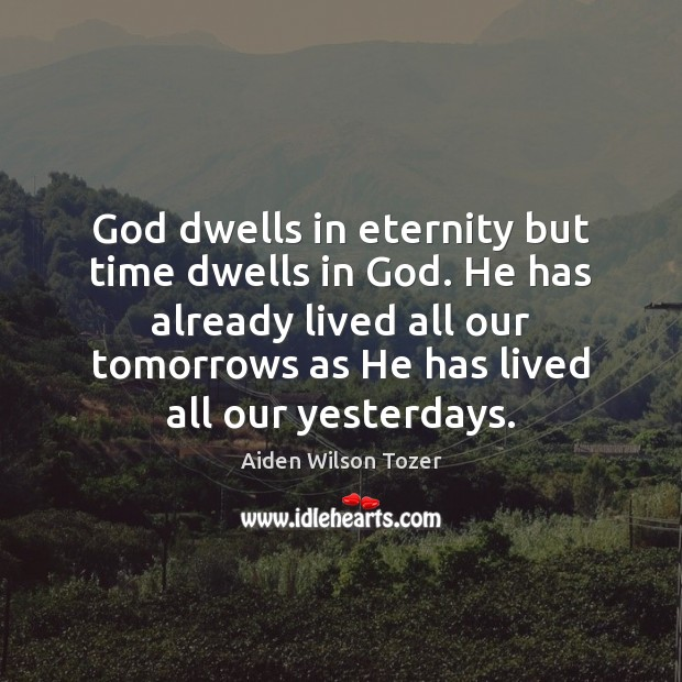 God dwells in eternity but time dwells in God. He has already Image