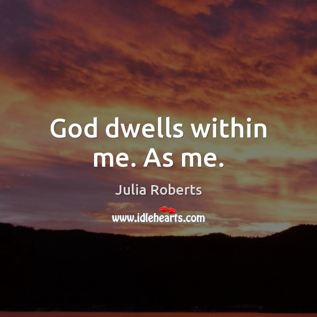 God dwells within me. As me. Julia Roberts Picture Quote