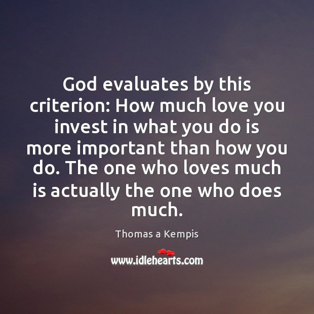 God evaluates by this criterion: How much love you invest in what Thomas a Kempis Picture Quote