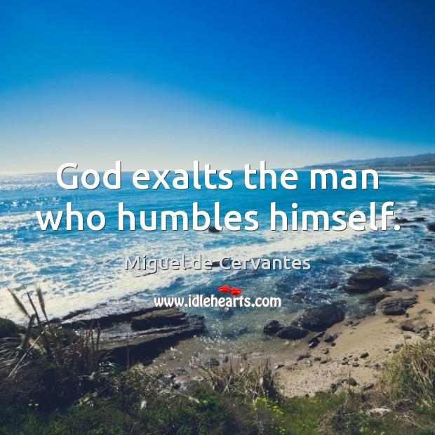God exalts the man who humbles himself. Miguel de Cervantes Picture Quote