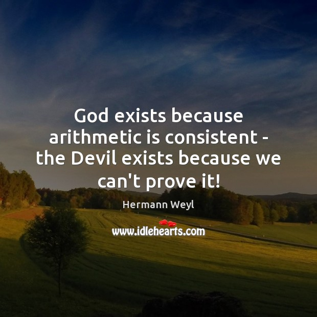 God exists because arithmetic is consistent – the Devil exists because we can't prove it! Hermann Weyl Picture Quote