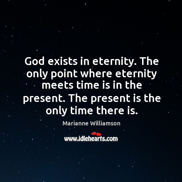 Image, God exists in eternity. The only point where eternity meets time is in the present.