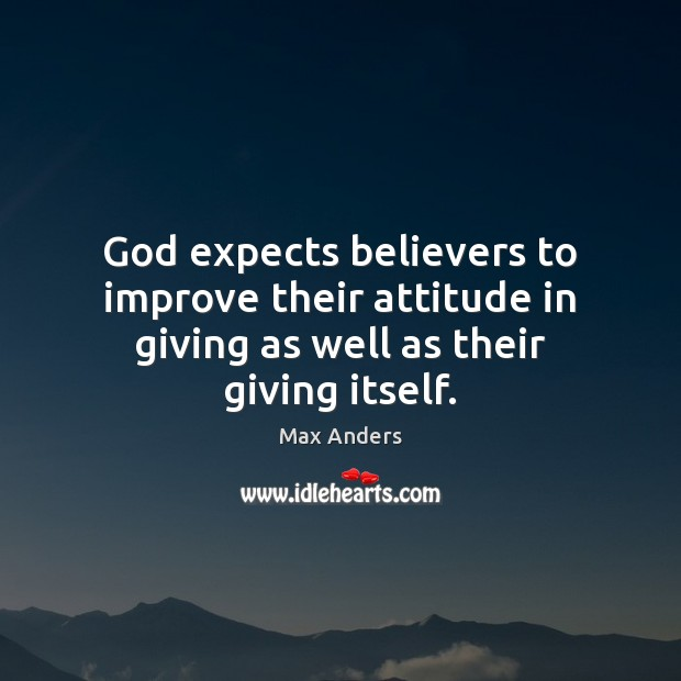 God expects believers to improve their attitude in giving as well as their giving itself. Max Anders Picture Quote