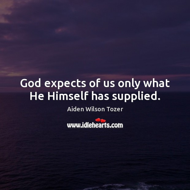 God expects of us only what He Himself has supplied. Aiden Wilson Tozer Picture Quote