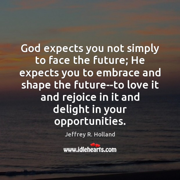 Image, God expects you not simply to face the future; He expects you