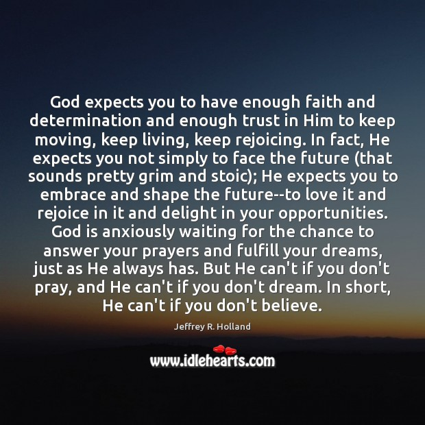 God expects you to have enough faith and determination and enough trust Jeffrey R. Holland Picture Quote
