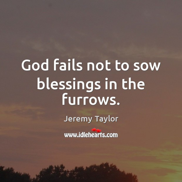 God fails not to sow blessings in the furrows. Jeremy Taylor Picture Quote