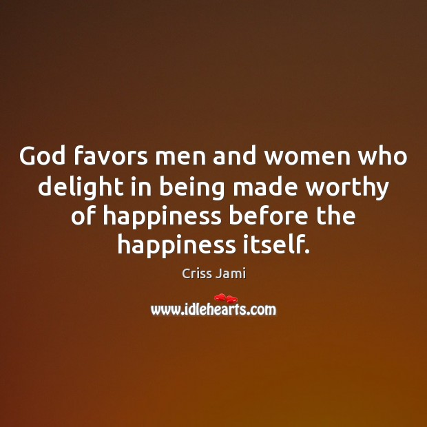 God favors men and women who delight in being made worthy of Criss Jami Picture Quote
