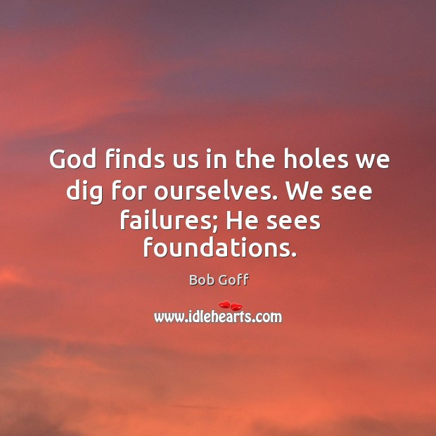 God finds us in the holes we dig for ourselves. We see failures; He sees foundations. Image