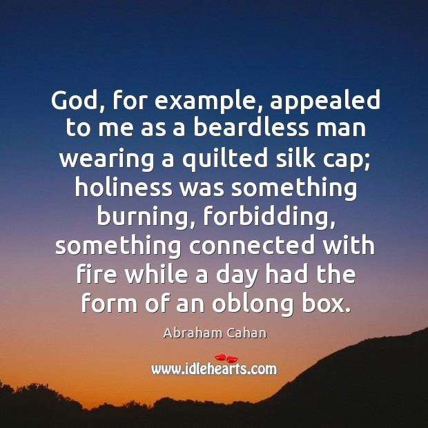 Image, God, for example, appealed to me as a beardless man wearing a quilted silk cap; holiness