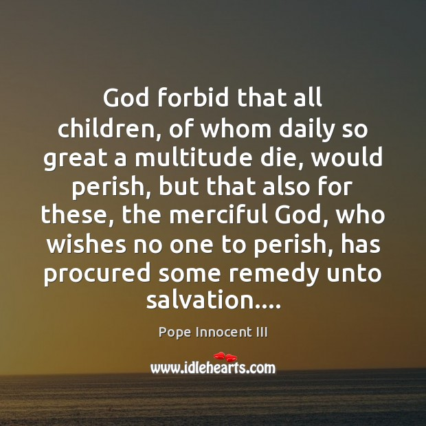 God forbid that all children, of whom daily so great a multitude Image