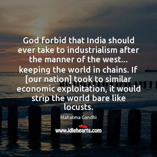 God forbid that India should ever take to industrialism after the manner Image