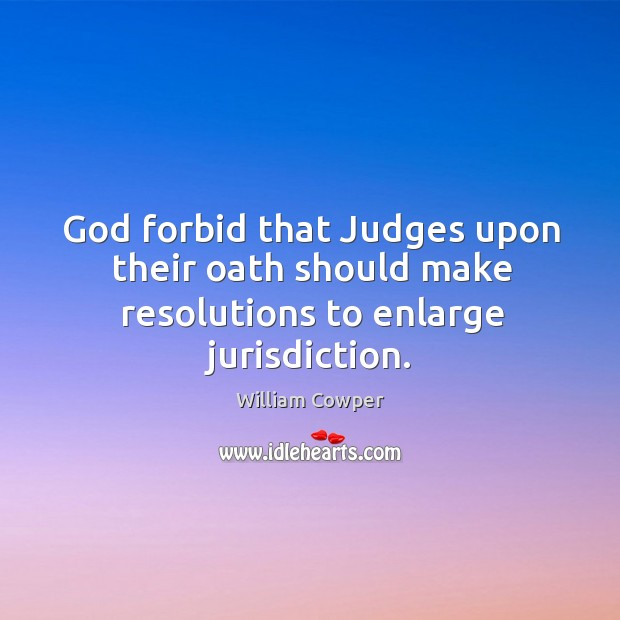 God forbid that Judges upon their oath should make resolutions to enlarge jurisdiction. Image
