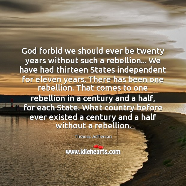 God forbid we should ever be twenty years without such a rebellion… Image