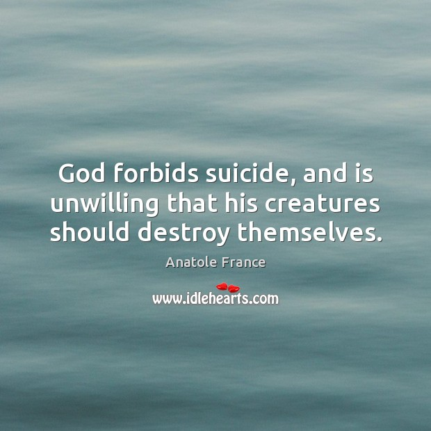 God forbids suicide, and is unwilling that his creatures should destroy themselves. Anatole France Picture Quote
