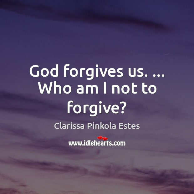 Image, God forgives us. … Who am I not to forgive?