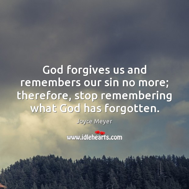 Image, God forgives us and remembers our sin no more; therefore, stop remembering