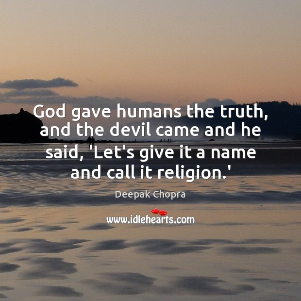 God gave humans the truth, and the devil came and he said, Deepak Chopra Picture Quote