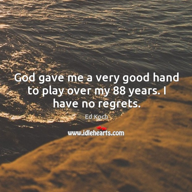 God gave me a very good hand to play over my 88 years. I have no regrets. Ed Koch Picture Quote