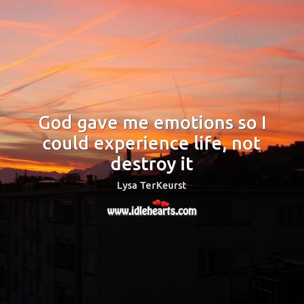 God gave me emotions so I could experience life, not destroy it Lysa TerKeurst Picture Quote