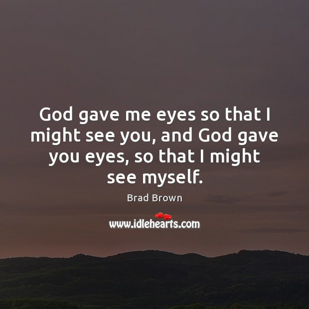 Image, God gave me eyes so that I might see you, and God