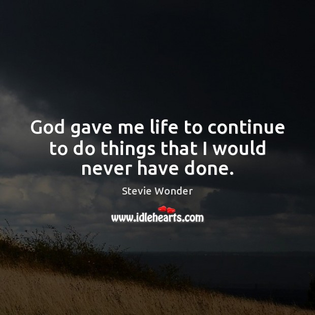 Image, God gave me life to continue to do things that I would never have done.