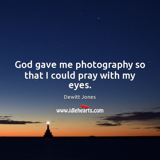 God gave me photography so that I could pray with my eyes. Dewitt Jones Picture Quote