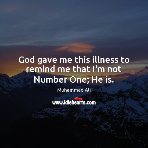 God gave me this illness to remind me that I'm not Number One; He is. Muhammad Ali Picture Quote