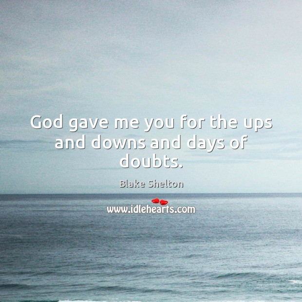 God gave me you for the ups and downs and days of doubts. Image